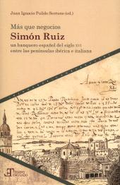 Más que negocios : Simón Ruiz, un banquero español del siglo XVI entre las penínsulas ibérica e italiana