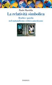 La relatività simbolica : realtà e parola nel naturalismo critico americano - Marolda, Paolo - Reggio Emilia : Diabasis, 2006.