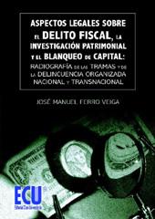 Aspectos legales sobre el delito fiscal, la investigación patrimonial y el blanqueo de capital : radiografía de las tramas y de la delincuencia organizada nacional y transnacional