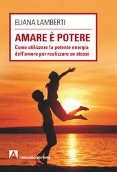 Amare è potere : come utilizzare la potente energia dell'amore per realizzare se stessi
