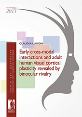 Early cross-modal interactions and adult human visual cortical plasticity revealed by binocular rivalry - Lunghi, Claudia - Firenze : Firenze University Press, 2014.