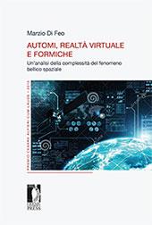 Automi, realtà virtuale e formiche : un'analisi della complessità del fenomeno bellico spaziale - Marzio Di Feo. - Firenze : Firenze University Press, 2016.