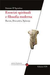 Esercizi spirituali e filosofia moderna : Bacon, Descartes, Spinoza - D'Agostino, Simone - Pisa : ETS, 2017.