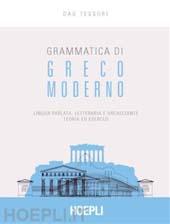 Grammatica di greco moderno : lingua parlata, letteraria, arcaizzante : teoria ed esercizi - Tessore, Dag. - Milano : Hoepli, 2018.