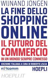 La fine dello shopping online : il futuro del commercio in un mondo sempre connesso - Liscia, Roberto, editor - Milano : Hoepli, 2018.