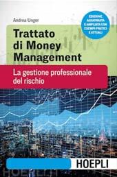 Trattato di money management : la gestione professionale del rischio - Unger, Andrea - Milano : Hoepli, 2018.