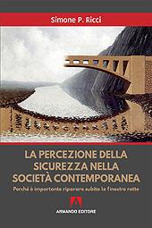 La percezione della sicurezza nella società contemporanea : perché è importante riparare subito le finestre rotte - Ricci, Simone P. - Roma : Armando, 2018.