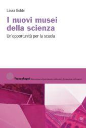 I nuovi musei della scienza : un'opportunità per la scuola - Gobbi, Laura - Milano : Franco Angeli, 2019.