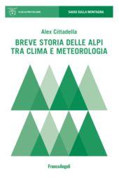 Breve storia delle Alpi tra clima e meteorologia - Cittadella, Alex - Milano : Franco Angeli, 2019.