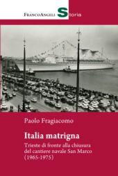 Italia matrigna : Trieste di fronte alla chiusura del cantiere navale San Marco (1965-1975) - Fragiacomo, Paolo - Milano : Franco Angeli, 2019.