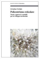Policentrismo reticolare : teorie, approcci e modelli per lo sviluppo territoriale - Contato, Annalisa - Milano : Franco Angeli, 2019.