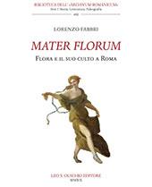 Mater florum : Flora e il suo culto a Roma - Fabbri, Lorenzo - Firenze : L.S. Olschki, 2019.