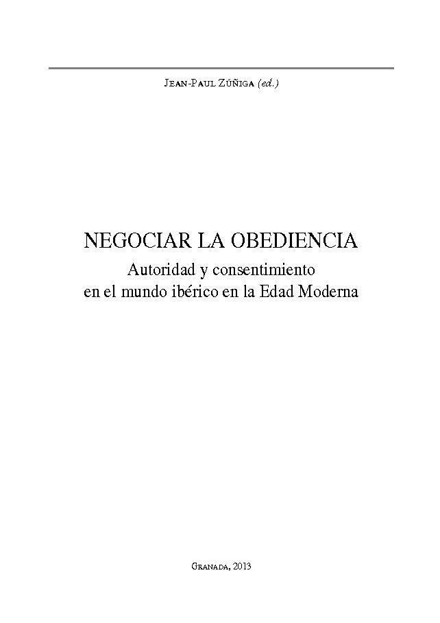 Negociar la obediencia : autoridad y consentimiento en el mundo ibérico en la Edad Moderna - [Zúñiga, Jean-Paul] - [Granada : Editorial Comares, 2013.]