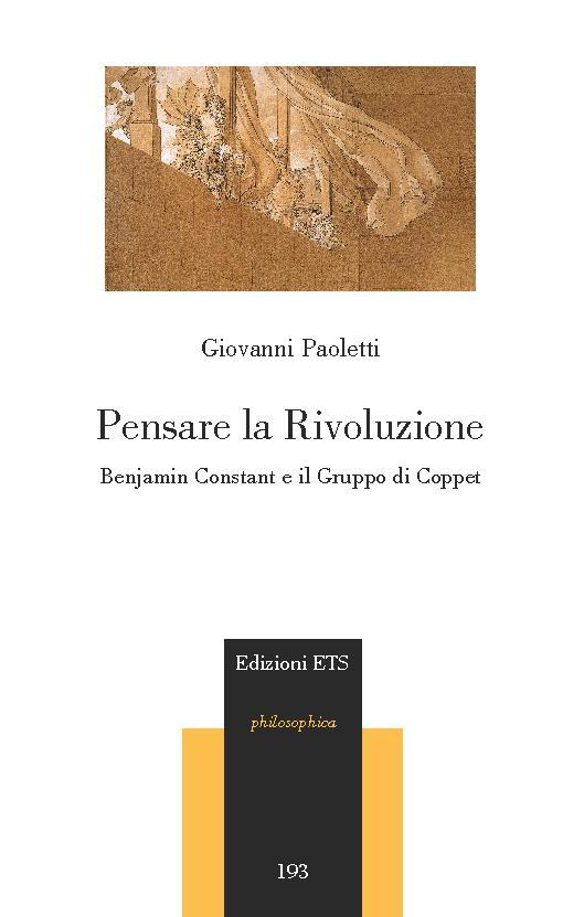 Pensare la rivoluzione : Benjamin Constant e il Gruppo di Coppet - [Paoletti, Giovanni] - [Pisa : ETS, 2017.]