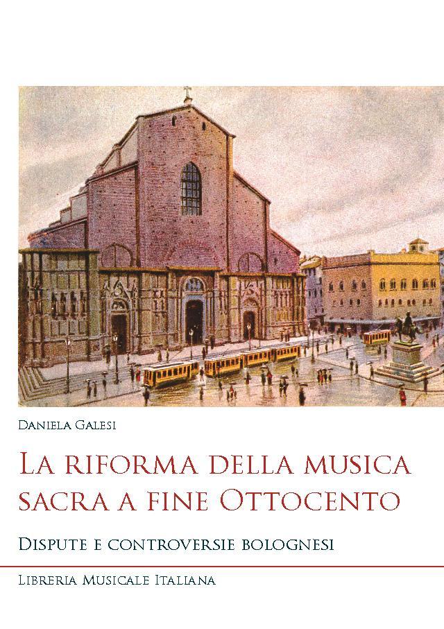 La riforma della musica sacra a fine Ottocento : dispute e controversie bolognesi - [Galesi, Daniela] - [Lucca : Libreria musicale italiana, 2018.]