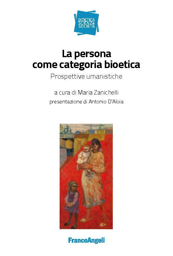 La persona come categoria bioetica : prospettive umanistiche - [Zanichelli, Maria] - [Milano : Franco Angeli, 2019.]