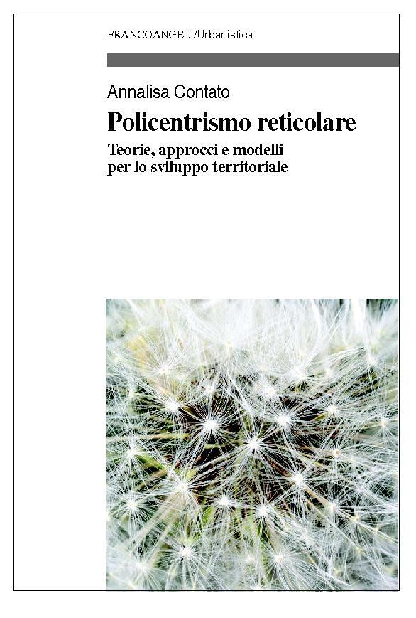 Policentrismo reticolare : teorie, approcci e modelli per lo sviluppo territoriale - [Contato, Annalisa] - [Milano : Franco Angeli, 2019.]