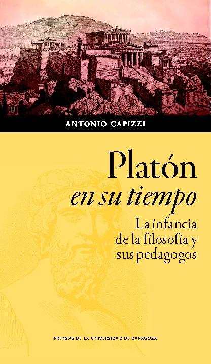 Platón en su tiempo : la infancia de la filosofía y sus pedagogos - [Capizzi, Antonio] - [Zaragoza : Prensas de la Universidad de Zaragoza, 2019.]